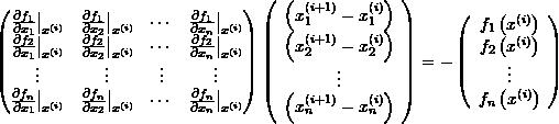 \[ \left(\begin{matrix}\frac{\partial f_1}{\partial x_1}\big|_{x^{(i)}} & \frac{\partial f_1}{\partial x_2}\big|_{x^{(i)}} &\cdots&\frac{\partial f_1}{\partial x_n}\big|_{x^{(i)}} \\frac{\partial f_2}{\partial x_1}\big|_{x^{(i)}} & \frac{\partial f_2}{\partial x_2}\big|_{x^{(i)}} & \cdots & \frac{\partial f_2}{\partial x_n}\big|_{x^{(i)}}\\vdots&\vdots&\vdots&\vdots\ \frac{\partial f_n}{\partial x_1}\big|_{x^{(i)}} & \frac{\partial f_n}{\partial x_2}\big|_{x^{(i)}} &\cdots& \frac{\partial f_n}{\partial x_n}\big|_{x^{(i)}} \end{matrix}\right)\left(\begin{array}{c}\left(x_1^{(i+1)}-x_1^{(i)}\right)\\left(x_2^{(i+1)}-x_2^{(i)}\right)\\vdots\\left(x_n^{(i+1)}-x_n^{(i)}\right)\end{array}\right)= -\left(\begin{array}{c}f_1\left(x^{(i)}\right)\f_2\left(x^{(i)}\right)\\vdots \ f_n\left(x^{(i)}\right)\end{array}\right) \]