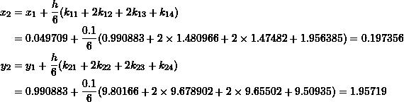 \[\begin{split} x_2&=x_1+\frac{h}{6}(k_{11}+2k_{12}+2k_{13}+k_{14})\\ &=0.049709+\frac{0.1}{6}(0.990883+2\times 1.480966+2\times 1.47482+1.956385)=0.197356\\ y_2&=y_1+\frac{h}{6}(k_{21}+2k_{22}+2k_{23}+k_{24})\\ &=0.990883+\frac{0.1}{6}(9.80166+2\times 9.678902+2\times 9.65502 +9.50935)=1.95719 \end{split} \]
