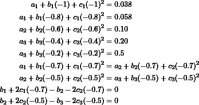 \[\begin{split} a_1+b_1(-1)+c_1(-1)^2&=0.038\\ a_1+b_1(-0.8)+c_1(-0.8)^2&=0.058\\ a_2+b_2(-0.6)+c_2(-0.6)^2&=0.10\\ a_3+b_3(-0.4)+c_3(-0.4)^2&=0.20\\ a_3+b_3(-0.2)+c_3(-0.2)^2&=0.5\\ a_1+b_1(-0.7)+c_1(-0.7)^2&=a_2+b_2(-0.7)+c_2(-0.7)^2\\ a_2+b_2(-0.5)+c_2(-0.5)^2&=a_3+b_3(-0.5)+c_3(-0.5)^2\\ b_1+2c_1(-0.7)-b_2-2c_2(-0.7)&=0\\ b_2+2c_2(-0.5)-b_3-2c_3(-0.5)&=0\\ \end{split} \]