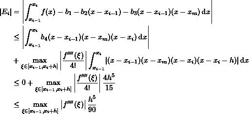 \[\begin{split} |E_i|&=\left|\int_{x_{i-1}}^{x_i}\! f(x)-b_1-b_2(x-x_{i-1})-b_3(x-x_{i-1})(x-x_{m})\,\mathrm{d}x\right|\ &\leq \left|\int_{x_{i-1}}^{x_i}\!b_4(x-x_{i-1})(x-x_{m})(x-x_{i})\,\mathrm{d}x\right|\ &+\max_{\xi\in[x_{i-1},x_{i}+h]}\left|\frac{f''''(\xi)}{4!}\right|\int_{x_{i-1}}^{x_i}\!\left|(x-x_{i-1})(x-x_{m})(x-x_{i})(x-x_{i}-h)\right|\mathrm{d}x\ &\leq 0 + \max_{\xi\in[x_{i-1},x_{i}+h]}\left|\frac{f''''(\xi)}{4!}\right|\frac{4h^5}{15}\ &\leq \max_{\xi\in[x_{i-1},x_{i}+h]}\left|f''''(\xi)\right|\frac{h^5}{90} \end{split} \]