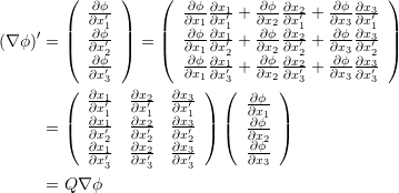 \[\begin{split} (\nabla\phi)' &= \left(\begin{array}{c} \frac{\partial\phi}{\partial x'_1}\\ \frac{\partial\phi}{\partial x'_2}\\ \frac{\partial\phi}{\partial x'_3} \end{array} \right) = \left(\begin{array}{c} \frac{\partial\phi}{\partial x_1}\frac{\partial x_1}{\partial x'_1}+\frac{\partial\phi}{\partial x_2}\frac{\partial x_2}{\partial x'_1}+\frac{\partial\phi}{\partial x_3}\frac{\partial x_3}{\partial x'_1}\\ \frac{\partial\phi}{\partial x_1}\frac{\partial x_1}{\partial x'_2}+\frac{\partial\phi}{\partial x_2}\frac{\partial x_2}{\partial x'_2}+\frac{\partial\phi}{\partial x_3}\frac{\partial x_3}{\partial x'_2}\\ \frac{\partial\phi}{\partial x_1}\frac{\partial x_1}{\partial x'_3}+\frac{\partial\phi}{\partial x_2}\frac{\partial x_2}{\partial x'_3}+\frac{\partial\phi}{\partial x_3}\frac{\partial x_3}{\partial x'_3} \end{array} \right)\\ & = \left(\begin{array}{ccc} \frac{\partial x_1}{\partial x'_1} & \frac{\partial x_2}{\partial x'_1} &\frac{\partial x_3}{\partial x'_1}\\ \frac{\partial x_1}{\partial x'_2} & \frac{\partial x_2}{\partial x'_2} &\frac{\partial x_3}{\partial x'_2}\\ \frac{\partial x_1}{\partial x'_3} & \frac{\partial x_2}{\partial x'_3} &\frac{\partial x_3}{\partial x'_3} \end{array} \right) \left(\begin{array}{c} \frac{\partial \phi}{\partial x_1}\\ \frac{\partial \phi}{\partial x_2}\\ \frac{\partial \phi}{\partial x_3} \end{array} \right)\\ &=Q \nabla\phi \end{split} \]