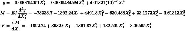 \[ \begin{split} y & =-0.000704051X_1^2-0.0000484584X_1^3+4.01821(10)^{-6}X_1^4\\ M &=EI\frac{\mathrm{d}^2y}{\mathrm{d}X_1^2} =-73338.7 - 1392.24 X_1 + 4491.3 X_1^2 - 630.438 X_1^3 + 33.1273 X_1^4 -  0.61313 X_1^5\\ V &=\frac{\mathrm{d}M}{\mathrm{d}X_1}=-1392.24 + 8982.6 X_1 - 1891.32 X_1^2 + 132.509 X_1^3 - 3.06565 X_1^4 \end{split} \]